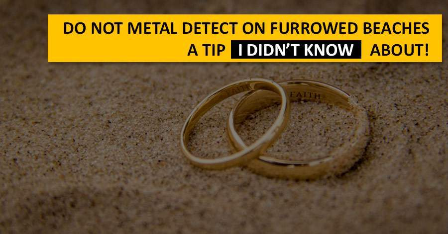 Do not metal detect on furrowed beaches. A tip I didn't know about!