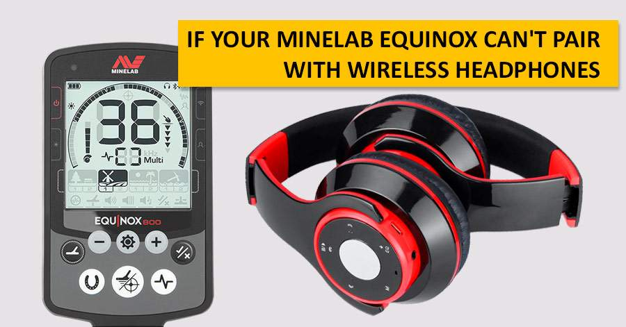 If your Minelab Equinox can't pair with wireless headphones